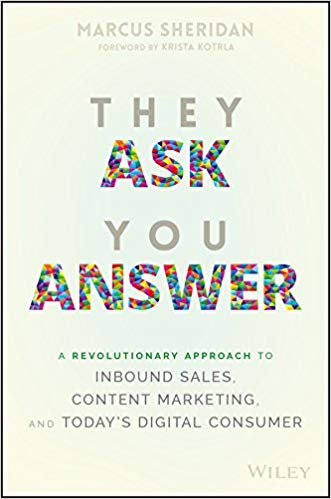 They Ask You Answer: A Revolutionary Approach to Inbound Sales, Content Marketing, and Today's Digital Consumer – Marcus Sheridan